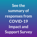 See summary of responses from COVID-19 Impact and Support survey